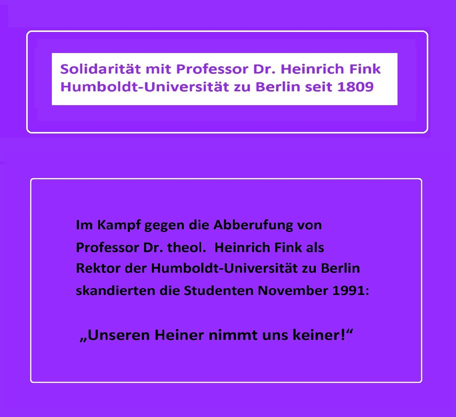 Im Kampf gegen die Abberufung von Professor Dr. theol. Heinrich Fink als Rektor der Humboldt-Universität zu Berlin skandierten die Studenten im November 1991: Unseren Heiner nimmt uns keiner!