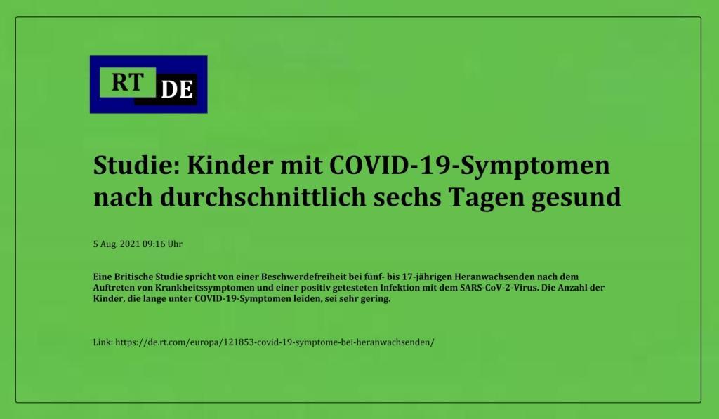 Studie: Kinder mit COVID-19-Symptomen nach durchschnittlich sechs Tagen gesund - Eine Britische Studie spricht von einer Beschwerdefreiheit bei fünf- bis 17-jährigen Heranwachsenden nach dem Auftreten von Krankheitssymptomen und einer positiv getesteten Infektion mit dem SARS-CoV-2-Virus. Die Anzahl der Kinder, die lange unter COVID-19-Symptomen leiden, sei sehr gering. -  RT DE - 5 Aug. 2021 09:16 Uhr - Link: https://de.rt.com/europa/121853-covid-19-symptome-bei-heranwachsenden/