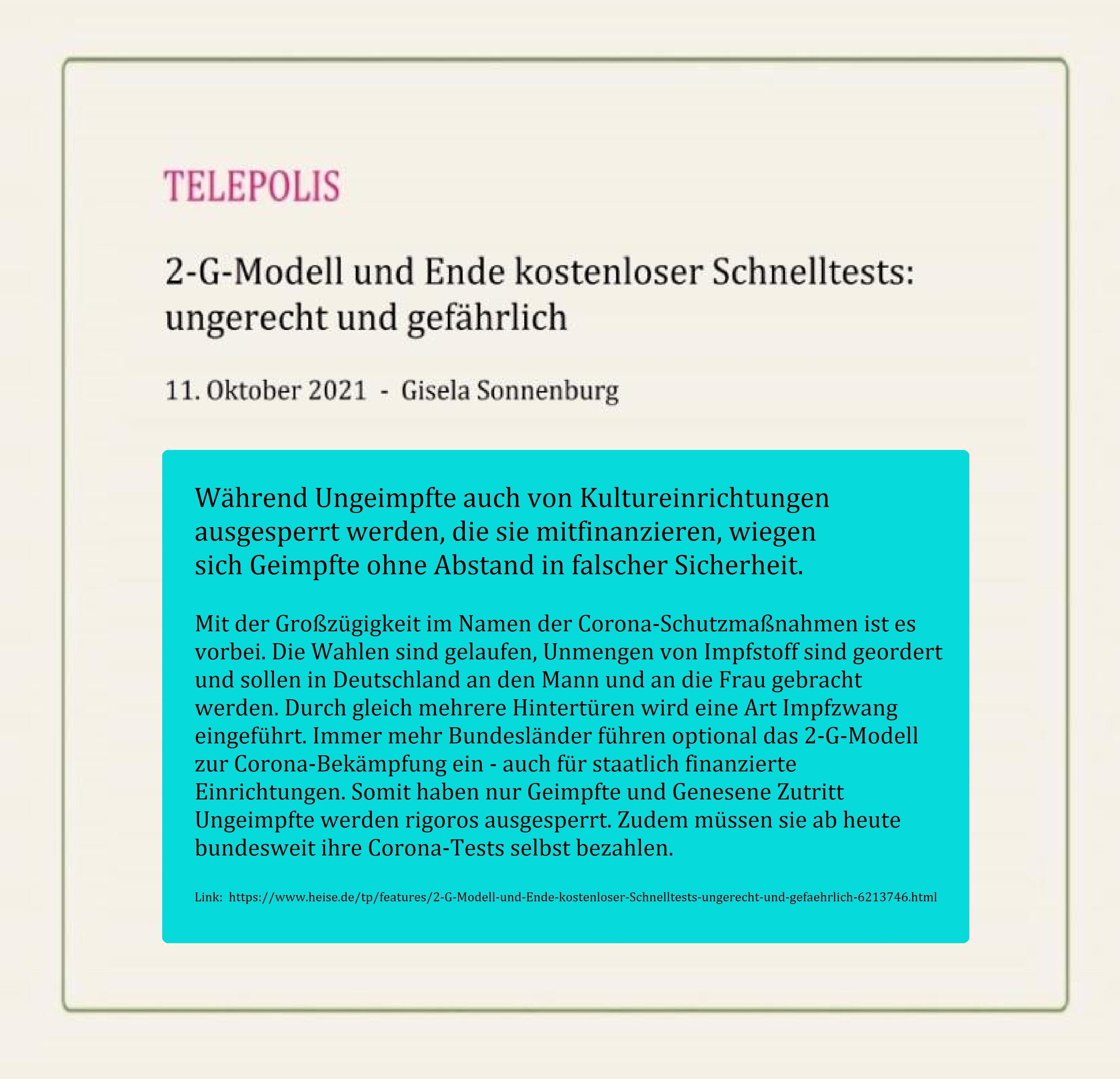 2-G-Modell und Ende kostenloser Schnelltests: ungerecht und gefährlich - Während Ungeimpfte auch von Kultureinrichtungen ausgesperrt werden, die sie mitfinanzieren, wiegen sich Geimpfte ohne Abstand in falscher Sicherheit - Gisela Sonnenburg  - TELEPOLIS - 11. Oktober 2021 - Link: https://www.heise.de/tp/features/2-G-Modell-und-Ende-kostenloser-Schnelltests-ungerecht-und-gefaehrlich-6213746.html