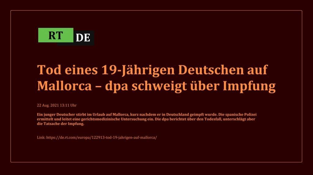 Tod eines 19-Jährigen Deutschen auf Mallorca – dpa schweigt über Impfung - Ein junger Deutscher stirbt im Urlaub auf Mallorca, kurz nachdem er in Deutschland geimpft wurde. Die spanische Polizei ermittelt und leitet eine gerichtsmedizinische Untersuchung ein. Die dpa berichtet über den Todesfall, unterschlägt aber die Tatsache der Impfung. -  RT DE - 22 Aug. 2021 13:11 Uhr - Link: https://de.rt.com/europa/122913-tod-19-jahrigen-auf-mallorca/