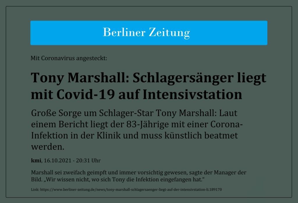 Mit Coronavirus angesteckt: Tony Marshall: Schlagersänger liegt mit Covid-19 auf Intensivstation - Große Sorge um Schlager-Star Tony Marshall: Laut einem Bericht liegt der 83-Jährige mit einer Corona-Infektion in der Klinik und muss künstlich beatmet werden. - Marshall sei zweifach geimpft und immer vorsichtig gewesen, sagte der Manager der Bild. 'Wir wissen nicht, wo sich Tony die Infektion eingefangen hat.' - kmi, 16.10.2021 - 20:31 Uhr - Berliner Zeitung - Link: https://www.berliner-zeitung.de/news/tony-marshall-schlagersaenger-liegt-auf-der-intensivstation-li.189170