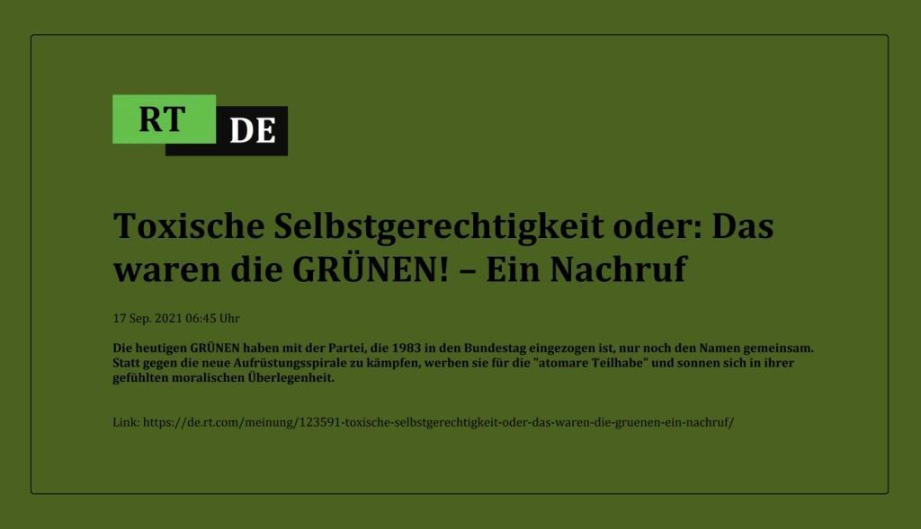 Toxische Selbstgerechtigkeit oder: Das waren die GRÜNEN! – Ein Nachruf - Die heutigen GRÜNEN haben mit der Partei, die 1983 in den Bundestag eingezogen ist, nur noch den Namen gemeinsam. Statt gegen die neue Aufrüstungsspirale zu kämpfen, werben sie für die 'atomare Teilhabe' und sonnen sich in ihrer gefühlten moralischen Überlegenheit.  -  RT DE - 17 Sep. 2021 06:45 Uhr - Link: https://de.rt.com/meinung/123591-toxische-selbstgerechtigkeit-oder-das-waren-die-gruenen-ein-nachruf/
