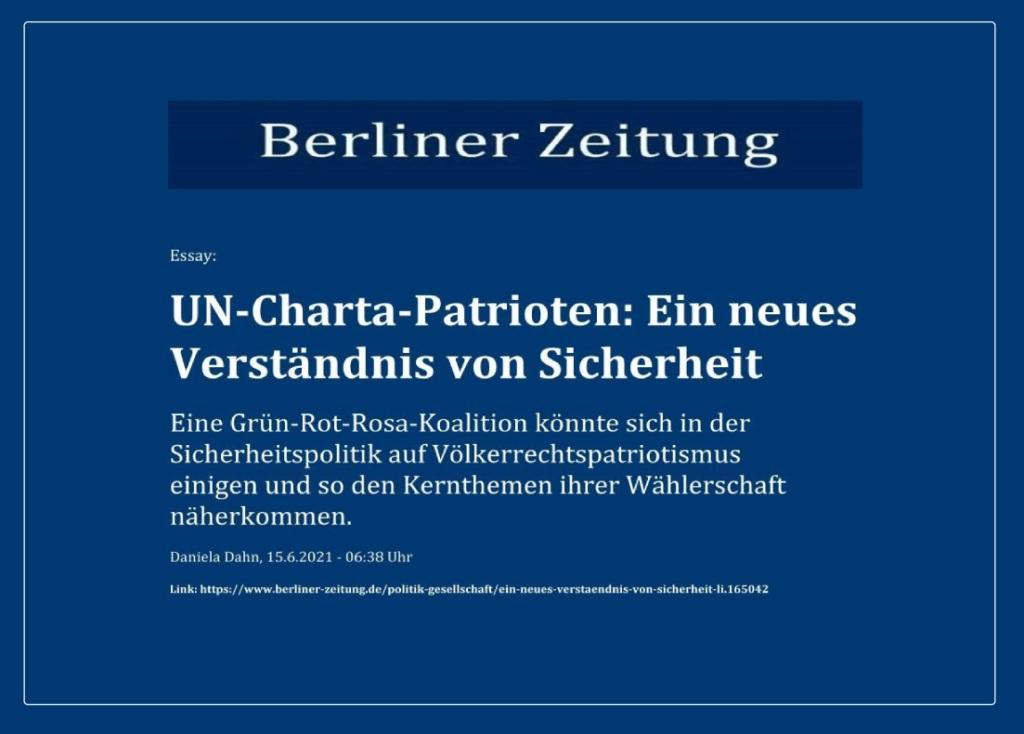 Essay: UN-Charta-Patrioten: Ein neues Verständnis von Sicherheit - Eine Grün-Rot-Rosa-Koalition könnte sich in der Sicherheitspolitik auf Völkerrechtspatriotismus einigen und so den Kernthemen ihrer Wählerschaft näherkommen. - Berliner Zeitung - Daniela Dahn, 15.6.2021 - 06:38 Uhr -  Link: https://www.berliner-zeitung.de/politik-gesellschaft/ein-neues-verstaendnis-von-sicherheit-li.165042