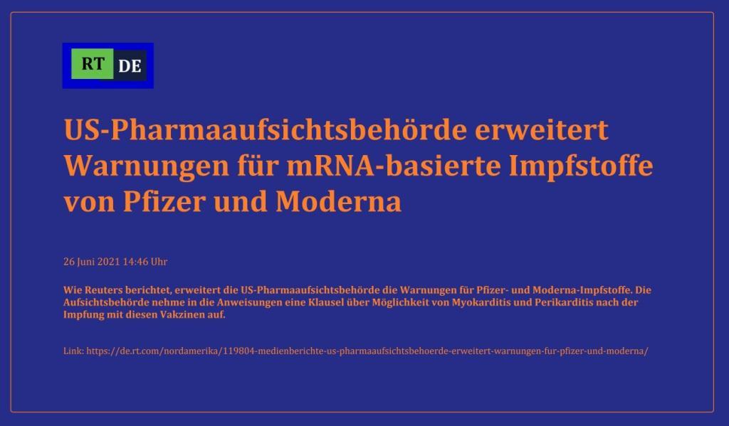 US-Pharmaaufsichtsbehörde erweitert Warnungen für mRNA-basierte Impfstoffe von Pfizer und Moderna - Wie Reuters berichtet, erweitert die US-Pharmaaufsichtsbehörde die Warnungen für Pfizer- und Moderna-Impfstoffe. Die Aufsichtsbehörde nehme in die Anweisungen eine Klausel über Möglichkeit von Myokarditis und Perikarditis nach der Impfung mit diesen Vakzinen auf. -  RT DE - 26 Juni 2021 14:46 Uhr - Link: https://de.rt.com/nordamerika/119804-medienberichte-us-pharmaaufsichtsbehoerde-erweitert-warnungen-fur-pfizer-und-moderna/