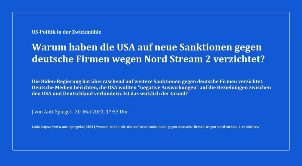Ein interessanter Artikel im Anti-Spiegel, der Hoffnung auf Fertigstellung der Gaspipeline Nord Stream 2 macht - Link: https://www.anti-spiegel.ru/2021/warum-haben-die-usa-auf-neue-sanktionen-gegen-deutsche-firmen-wegen-nord-stream-2-verzichtet/ - Aus dem Posteingang vom 21.05.2021 von G. Walter aus Magdeburg, Sachsen-Anhalt  -  Betreff: Nord Stream 2 - US-Politik in der Zwickmühle
