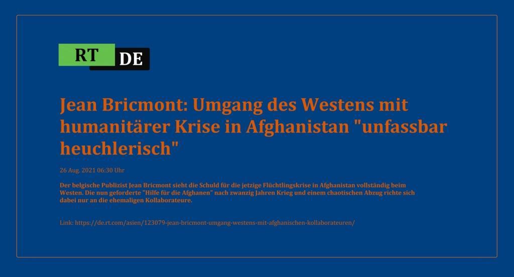 Jean Bricmont: Umgang des Westens mit humanitärer Krise in Afghanistan 'unfassbar heuchlerisch' - Der belgische Publizist Jean Bricmont sieht die Schuld für die jetzige Flüchtlingskrise in Afghanistan vollständig beim Westen. Die nun geforderte 'Hilfe für die Afghanen' nach zwanzig Jahren Krieg und einem chaotischen Abzug richte sich dabei nur an die ehemaligen Kollaborateure. -  RT DE - 26 Aug. 2021 06:30 Uhr - Link: https://de.rt.com/asien/123079-jean-bricmont-umgang-westens-mit-afghanischen-kollaborateuren/