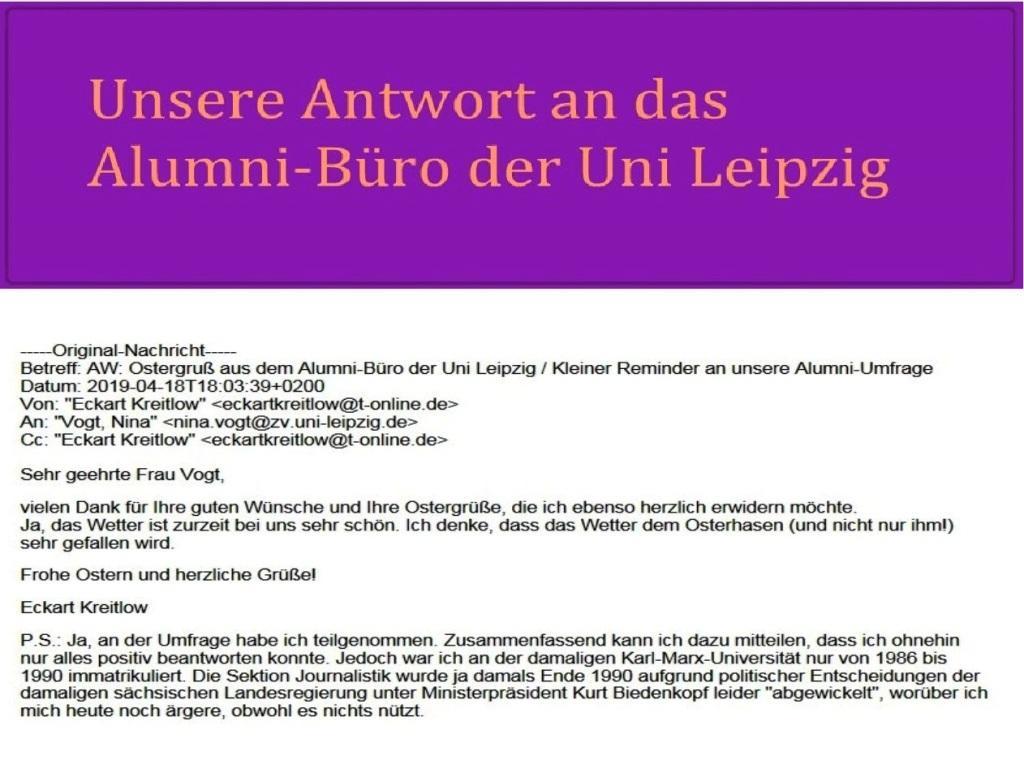 Unsere Antwort auf den Ostergruß aus dem Alumni-Büro der Uni Leipzig / Sehr geehrte Frau Vogt, vielen Dank für Ihre guten Wünsche und Ihre Ostergrüße, die ich ebenso herzlich erwidern möchte. Ja, das Wetter ist zurzeit bei uns sehr schön. Ich denke, dass das Wetter (und nicht nur ihm!) sehr gefallen wird. Frohe Ostern und herzliche Grüße! Eckart Kreitlow
