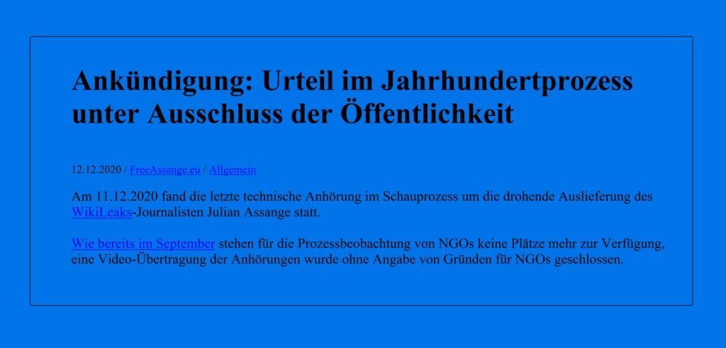 Blog FREE ASSANGE.EU  - Ankündigung: Urteil im Jahrhundertprozess unter Ausschluss der Öffentlichkeit - 12.12.2020 / FreeAssange.eu / Allgemein - Am 11.12.2020 fand die letzte technische Anhörung im Schauprozess um die drohende Auslieferung des WikiLeaks-Journalisten Julian Assange statt. - Wie bereits im September stehen für die Prozessbeobachtung von NGOs keine Plätze mehr zur Verfügung, eine Video-Übertragung der Anhörungen wurde ohne Angabe von Gründen für NGOs geschlossen.