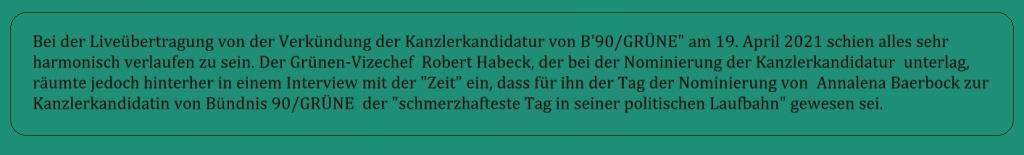 Bei der Liveübertragung von der Verkündung der Kanzlerkandidatur von Bündnis 90/GRÜNE am 19. April 2021 schien alles sehr harmonisch verlaufen zu sein. Der Grünen-Vizechef Robert Habeck, der bei der Nominierung der Kanzlerkandidatur unterlag, räumte jedoch hinterher in einem Interview mit der 'Zeit' ein, dass für ihn der Tag der Nominierung von Annalena Baerbock zur Kanzlerkandidatin von Bündnis 90/GRÜNE der 'schmerzhafteste Tag in seiner politischen Laufbahn' gewesen sei. - Link von der Liveübertragung zur Verkündung Kanzlerkandidatur B'90/GRÜNE: https://www.youtube.com/watch?v=uxwuNSukSAM
