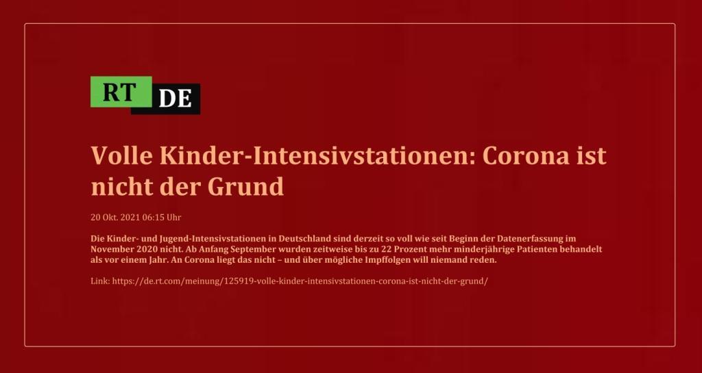 Volle Kinder-Intensivstationen: Corona ist nicht der Grund - Die Kinder- und Jugend-Intensivstationen in Deutschland sind derzeit so voll wie seit Beginn der Datenerfassung im November 2020 nicht. Ab Anfang September wurden zeitweise bis zu 22 Prozent mehr minderjährige Patienten behandelt als vor einem Jahr. An Corona liegt das nicht – und über mögliche Impffolgen will niemand reden. - 20 Okt. 2021 06:15 Uhr - RT DE - Link: https://de.rt.com/meinung/125919-volle-kinder-intensivstationen-corona-ist-nicht-der-grund/