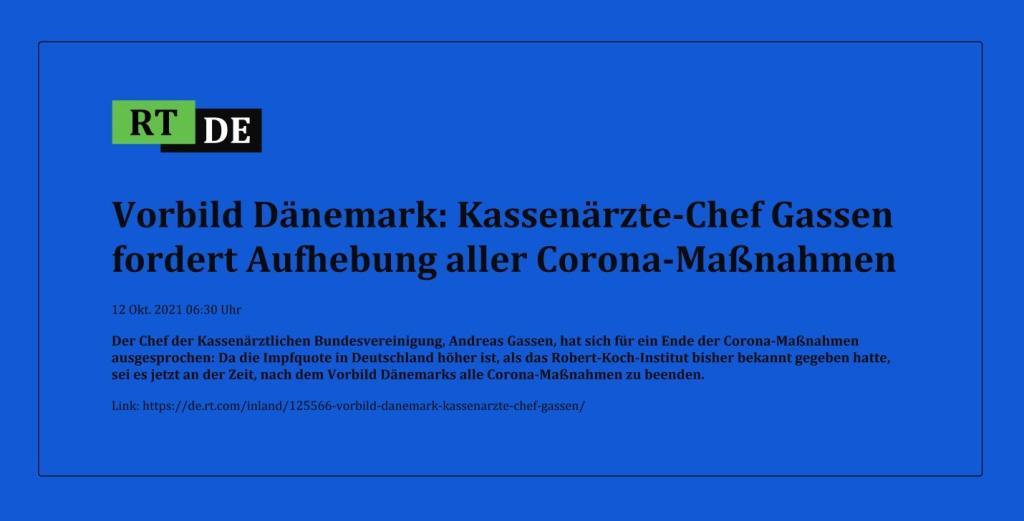 Vorbild Dänemark: Kassenärzte-Chef Gassen fordert Aufhebung aller Corona-Maßnahmen - Der Chef der Kassenärztlichen Bundesvereinigung, Andreas Gassen, hat sich für ein Ende der Corona-Maßnahmen ausgesprochen: Da die Impfquote in Deutschland höher ist, als das Robert-Koch-Institut bisher bekannt gegeben hatte, sei es jetzt an der Zeit, nach dem Vorbild Dänemarks alle Corona-Maßnahmen zu beenden. - RT DE - 12 Okt. 2021 06:30 Uhr - Link: https://de.rt.com/inland/125566-vorbild-danemark-kassenarzte-chef-gassen/