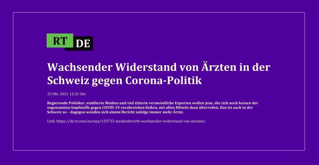 Wachsender Widerstand von Ärzten in der Schweiz gegen Corona-Politik - 15 Okt. 2021 12:31 Uhr - Regierende Politiker, etablierte Medien und viel zitierte vermeintliche Experten wollen jene, die sich noch keinen der sogenannten Impfstoffe gegen COVID-19 verabreichen ließen, mit allen Mitteln dazu überreden. Das ist auch in der Schweiz so – dagegen wenden sich einem Bericht zufolge immer mehr Ärzte.  - RT DE -  - Link:https://de.rt.com/europa/125733-medienbericht-wachsender-widerstand-von-aerzten/