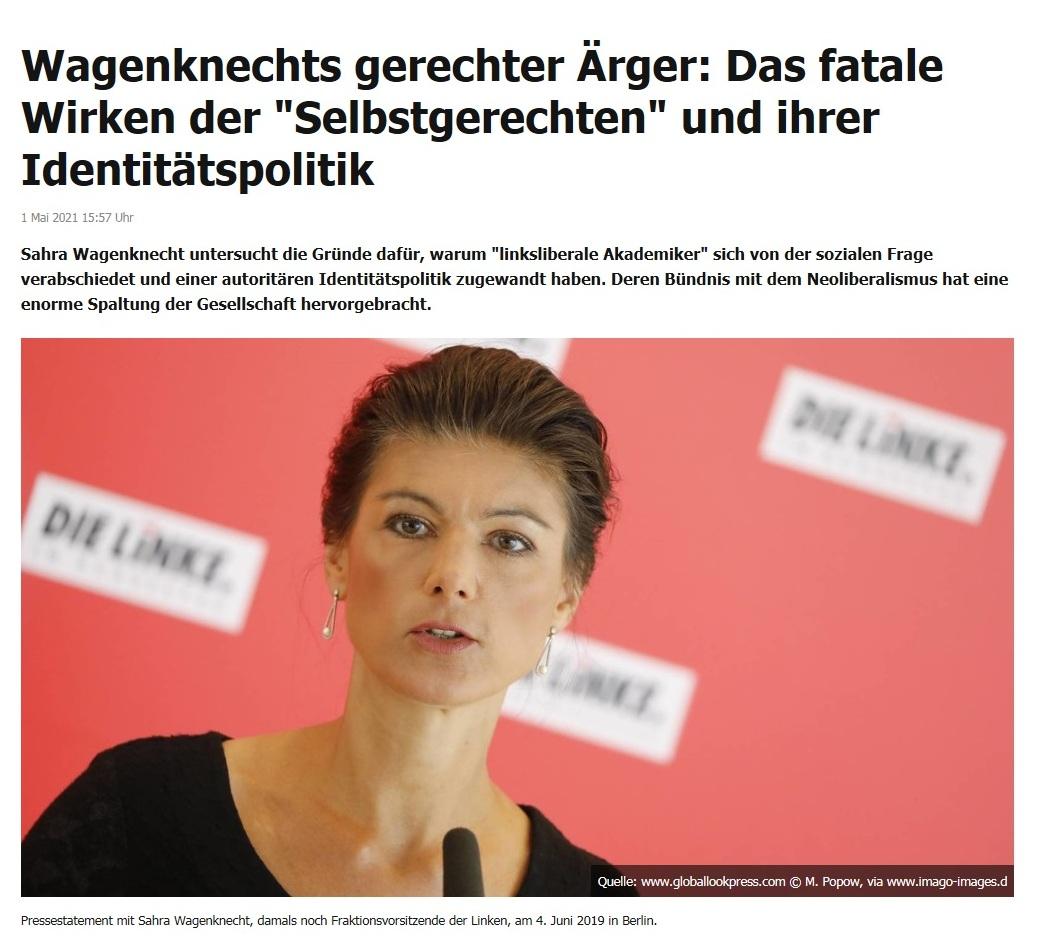 Wagenknechts gerechter Ärger: Das fatale Wirken der 'Selbstgerechten' und ihrer Identitätspolitik -  RT DE - 1 Mai 2021 15:57 Uhr - Link: https://de.rt.com/meinung/116664-sahra-wagenknecht-argert-sich-in/