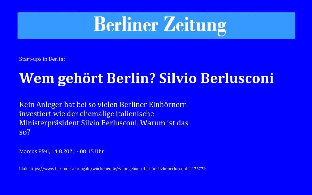 Start-ups in Berlin: Wem gehört Berlin? Silvio Berlusconi - Kein Anleger hat bei so vielen Berliner Einhörnern investiert wie der ehemalige italienische Ministerpräsident Silvio Berlusconi. Warum ist das so? - Marcus Pfeil, 14.8.2021 - 08:15 Uhr - Berliner Zeitung - Link: https://www.berliner-zeitung.de/wochenende/wem-gehoert-berlin-silvio-berlusconi-li.176779