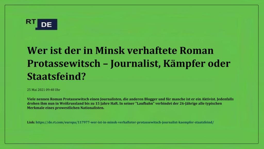 Wer ist der in Minsk verhaftete Roman Protassewitsch – Journalist, Kämpfer oder Staatsfeind? -  RT DE - 25 Mai 2021 09:48 Uhr - Link: https://de.rt.com/europa/117977-wer-ist-in-minsk-verhafteter-protassewitsch-journalist-kaempfer-staatsfeind/
