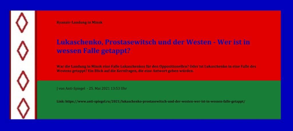Ryanair-Landung in Minsk - Lukaschenko, Prostasewitsch und der Westen – Wer ist in wessen Falle getappt? - War die Landung in Minsk eine Falle Lukaschenkos für den Oppositionellen? Oder ist Lukaschenko in eine Falle des Westens getappt? Ein Blick auf die Kernfragen, die eine Antwort geben würden. - von Anti-Spiegel - 25. Mai 2021 13:53 Uhr - Link: https://www.anti-spiegel.ru/2021/lukaschenko-prostasewitsch-und-der-westen-wer-ist-in-wessen-falle-getappt/