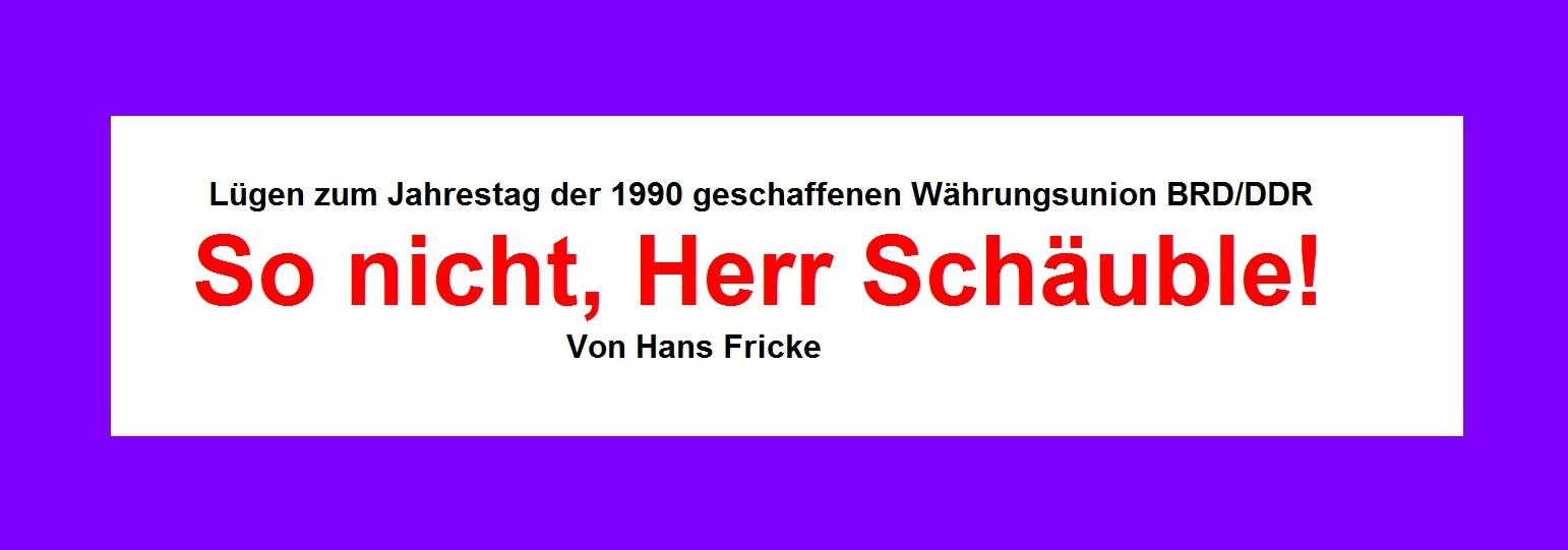 Wer lügt wirklich? | Beitrag in der Neuen Rheinischen Zeitung | Lügen zum Jahrestag der 1990 geschaffenen Währungsunion BRD/DDR | So nicht, Herr Schäuble! | Von Hans Fricke