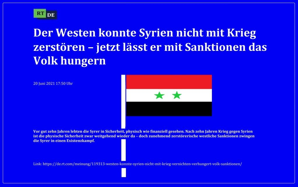 Der Westen konnte Syrien nicht mit Krieg zerstören – jetzt lässt er mit Sanktionen das Volk hungern - Vor gut zehn Jahren lebten die Syrer in Sicherheit, physisch wie finanziell gesehen. Nach zehn Jahren Krieg gegen Syrien ist die physische Sicherheit zwar weitgehend wieder da – doch zunehmend zerstörerische westliche Sanktionen zwingen die Syrer in einen Existenzkampf.  -  RT DE - 20 Juni 2021 17:50 Uhr - Link: https://de.rt.com/meinung/119313-westen-konnte-syrien-nicht-mit-krieg-vernichten-verhungert-volk-sanktionen/