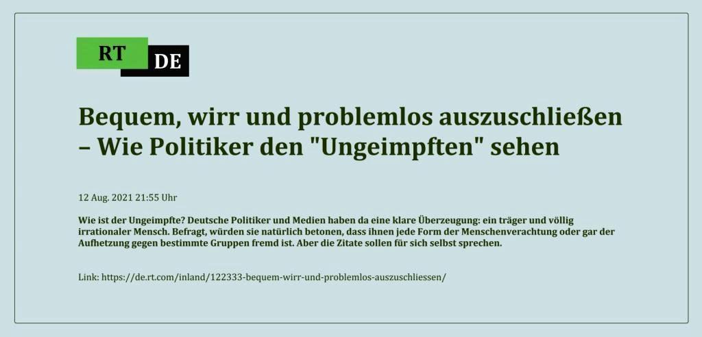 Bequem, wirr und problemlos auszuschließen – Wie Politiker den 'Ungeimpften' sehen - Wie ist der Ungeimpfte? Deutsche Politiker und Medien haben da eine klare Überzeugung: ein träger und völlig irrationaler Mensch. Befragt, würden sie natürlich betonen, dass ihnen jede Form der Menschenverachtung oder gar der Aufhetzung gegen bestimmte Gruppen fremd ist. Aber die Zitate sollen für sich selbst sprechen.  -  RT DE - 12 Aug. 2021 21:55 Uhr - Link: https://de.rt.com/inland/122333-bequem-wirr-und-problemlos-auszuschliessen/
