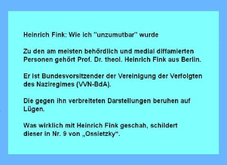 Zu den am meisten behördlich und medial diffamierten Personen gehört Prof. Dr. theol. Heinrich Fink aus Berlin. Er ist Bundesvorsitzender der Vereinigung der Verfolgten des Naziregimes (VVN-BdA). Die gegen ihn verbreiteten Darstellungen beruhen auf Lügen. Was wirklich mit Heinrich Fink geschah, schildert dieser in Nr. 9 von Ossietzky.