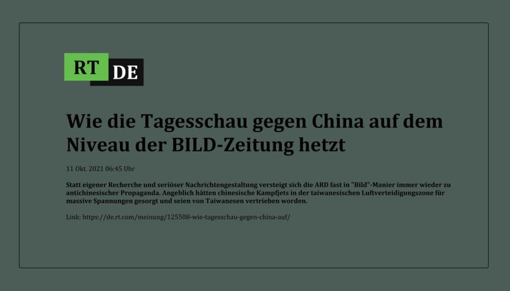 Wie die Tagesschau gegen China auf dem Niveau der BILD-Zeitung hetzt - Statt eigener Recherche und seriöser Nachrichtengestaltung versteigt sich die ARD fast in 'Bild'-Manier immer wieder zu antichinesischer Propaganda. Angeblich hätten chinesische Kampfjets in der taiwanesischen Luftverteidigungszone für massive Spannungen gesorgt und seien von Taiwanesen vertrieben worden. - RT DE - 11 Okt. 2021 06:45 Uhr  - Link: https://de.rt.com/meinung/125508-wie-tagesschau-gegen-china-auf/