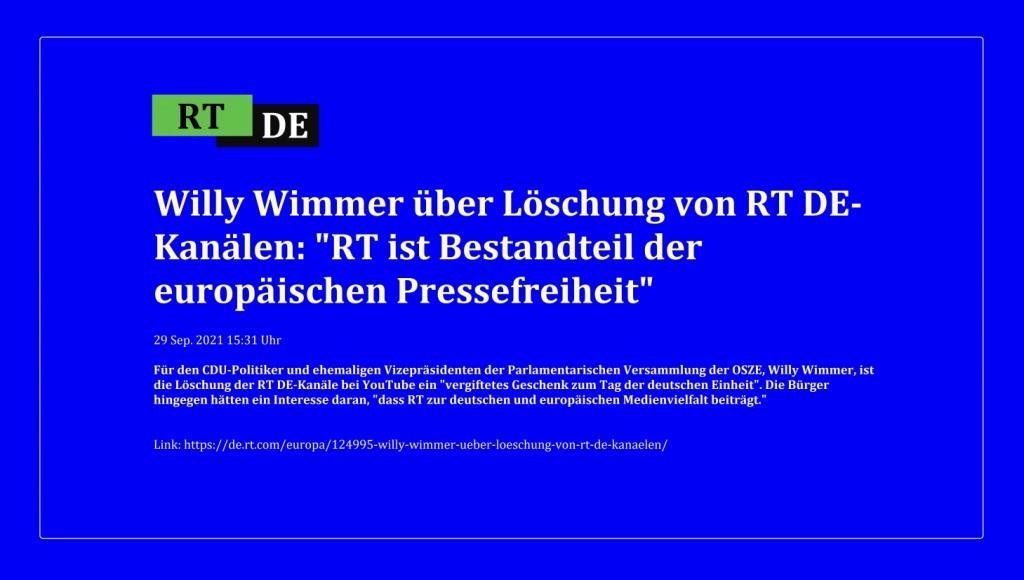 Willy Wimmer über Löschung von RT DE-Kanälen: 'RT ist Bestandteil der europäischen Pressefreiheit' - Für den CDU-Politiker und ehemaligen Vizepräsidenten der Parlamentarischen Versammlung der OSZE, Willy Wimmer, ist die Löschung der RT DE-Kanäle bei YouTube ein 'vergiftetes Geschenk zum Tag der deutschen Einheit'. Die Bürger hingegen hätten ein Interesse daran, 'dass RT zur deutschen und europäischen Medienvielfalt beiträgt.' -  RT DE - 29 Sep. 2021 15:31 Uhr  - Link: https://de.rt.com/europa/124995-willy-wimmer-ueber-loeschung-von-rt-de-kanaelen/