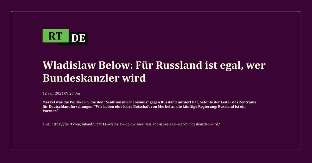 Wladislaw Below: Für Russland ist egal, wer Bundeskanzler wird - Merkel war die Politikerin, die den 'Sanktionsmechanismus' gegen Russland initiiert hat, betonte der Leiter des Zentrums für Deutschlandforschungen. 'Wir haben eine klare Botschaft von Merkel an die künftige Regierung: Russland ist ein Partner.' - RT DE - 12 Sep. 2021 09:26 Uhr - Link: https://de.rt.com/inland/123914-wladislaw-below-fuer-russland-ist-es-egal-wer-bundeskanzler-wird/