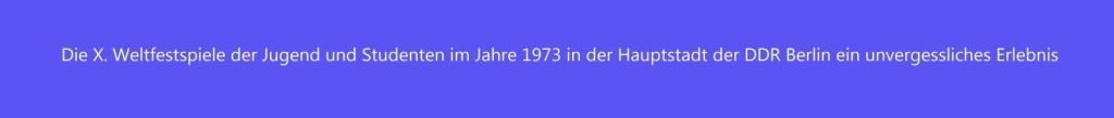 Die X. Weltfestspiele der Jugend und Studenten im Jahre 1973 in der Hauptstadt der DDR Berlin bleiben ein unvergessliches Erlebnis. Ein großartiges Fest der Lebensfreude sowie der internationalen Solidarität mit über 25.000 Delegierten aus über 140 Ländern, das  vom 28.07. bis 05.08.1973 in der damaligen DDR-Hauptstadt Berlin stattfand.
