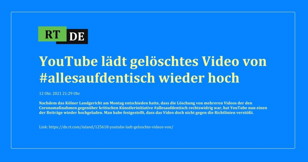 YouTube lädt gelöschtes Video von #allesaufdentisch wieder hoch - Nachdem das Kölner Landgericht am Montag entschieden hatte, dass die Löschung von mehreren Videos der den Coronamaßnahmen gegenüber kritischen Künstlerinitiative #allesaufdentisch rechtswidrig war, hat YouTube nun einen der Beiträge wieder hochgeladen. Man habe festgestellt, dass das Video doch nicht gegen die Richtlinien verstößt. - RT DE - 12 Okt. 2021 21:29 Uhr - Link:https://de.rt.com/inland/125618-youtube-ladt-geloschte-videos-von/