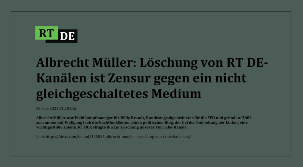 Albrecht Müller: Löschung von RT DE-Kanälen ist Zensur gegen ein nicht gleichgeschaltetes Medium - Albrecht Müller war Wahlkampfmanager für Willy Brandt, Bundestagsabgeordneter für die SPD und gründete 2003 zusammen mit Wolfgang Lieb die NachDenkSeiten, einen politischen Blog, der bei der Entstehung der Linken eine wichtige Rolle spielte. RT DE befragte ihn zur Löschung unserer YouTube-Kanäle. -  RT DE - 29 Sep. 2021 21:10 Uhr - Link: https://de.rt.com/inland/125015-albrecht-mueller-loeschung-von-rt-de-kanaelen/