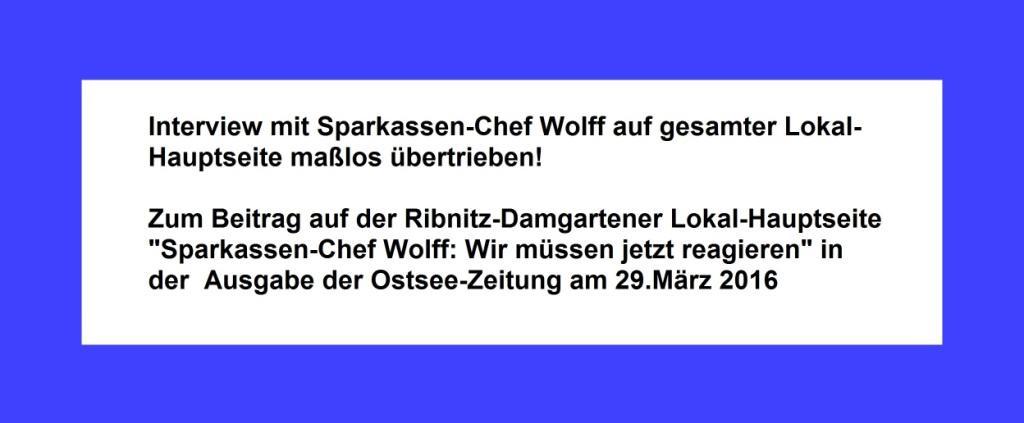 OZ-Interview mit Sparkassen-Chef Wolff auf gesamter Lokal-Hauptseite maßlos übertrieben! Zum Beitrag auf der Ribnitz-Damgartener Lokal-Hauptseite Sparkassen-Chef Wolff: Wir müssen jetzt reagieren in der Ausgabe der Ostsee-Zeitung am 29.März 2016