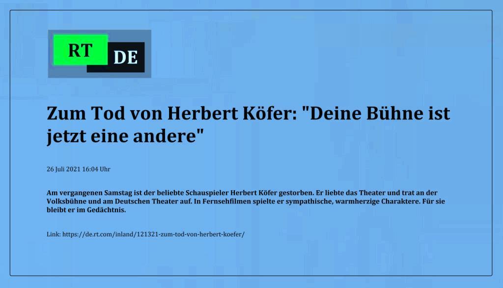 Zum Tod von Herbert Köfer: 'Deine Bühne ist jetzt eine andere' - Am vergangenen Samstag ist der beliebte Schauspieler Herbert Köfer gestorben. Er liebte das Theater und trat an der Volksbühne und am Deutschen Theater auf. In Fernsehfilmen spielte er sympathische, warmherzige Charaktere. Für sie bleibt er im Gedächtnis. -  RT DE - 26 Juli 2021 16:04 Uhr - Link: https://de.rt.com/inland/121321-zum-tod-von-herbert-koefer/