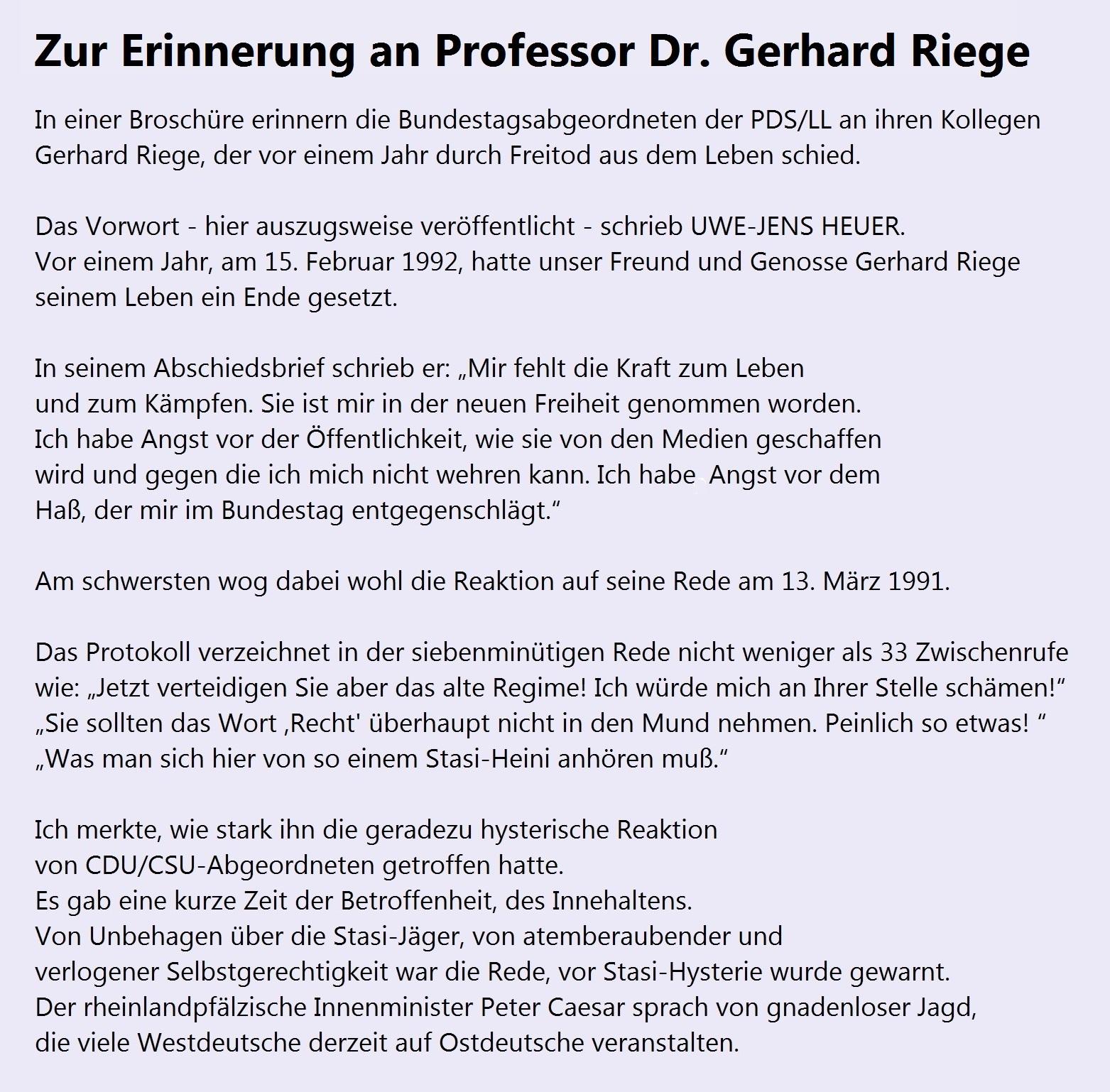 Zum Erinnerung an Professor Dr. Gerhard Riege - Professor Dr. Gerhard Riege,  * 23. Mai 1930 in Gräfenroda  †  15. Februar 1992 in Geunitz,  ehemaliger Dekan der Gesellschaftswissenschaftlichen Fakultät der Friedrich-Schiller-Universität Jena, konnte den enormen psychischen Druck, dem er im Zusammenhang mit der Stasihexenjagd ausgesetzt war,  nicht mehr ertragen. Er wählte 1992 den Freitod.