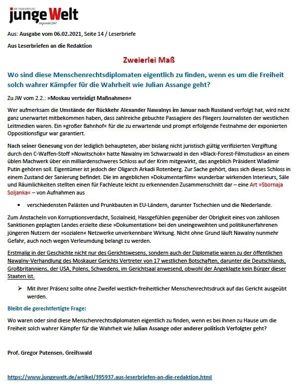 Wo sind diese Menschenrechtsdiplomaten eigentlich zu finden, wenn es um die Freiheit solch wahrer Kämpfer für die Wahrheit wie Julian Assange geht? -  Aus: Tageszeitung junge Welt  - Ausgabe vom 06.02.2021 Leserbriefe an die Redaktion -  Leserbrief von Professor Dr. Gregor Putensen zu Beitrag vom 02.02.2021: 'Moskau verteigt Maßnahmen'  - Aus dem Posteingang von Siegfried Dienel vom 08.02.2021